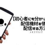 【イチナナ】配信機材の繋ぎ方・使い方